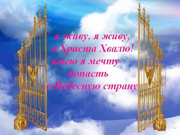 Я живу, я живу, Я Христа Хвалю! Имею я мечту Попасть в Небесную страну