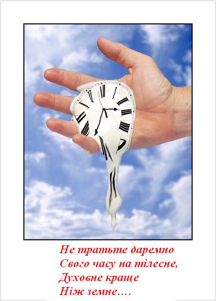 Не тратьте даремно Свого часу на тілесне, Духовне краще Ніж земне….