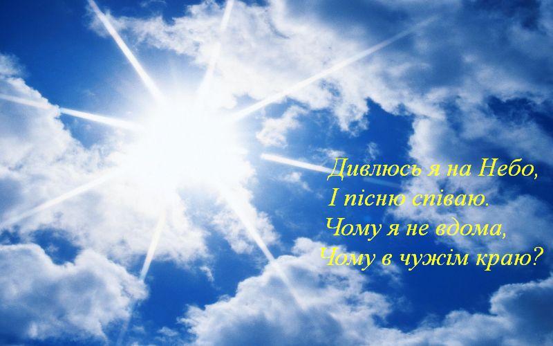 Дивлюсь я на Небо, І пісню співаю Чому я не вдома, Чому в чужім краю?