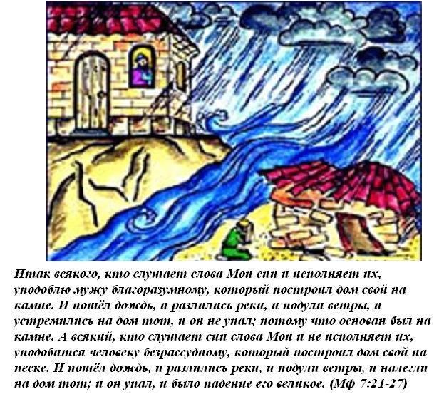 """Итак всякого, кто слушает слова сии и исполняет их, уподоблю мужу благоразумному, который построил дом свой на камне пошел дождь, разлились реки, подули ветры, устремились тот, он не упал, потому что основан был на камне. А всякий, уподобится человеку; безрассудному, песке;="""""""" налегли тот; было падение великое (Матф 7:24-27)"""