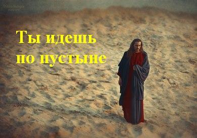 Ты идешь по пустыне Сын Божий Иисус Христос